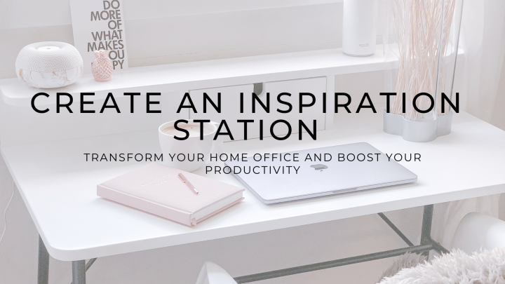 Create an inspiration station – Transform your home office and boost your productivity