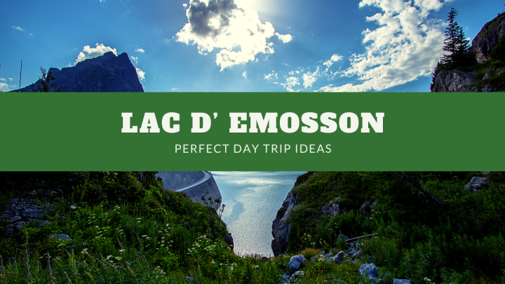 Lac D' Emosson – Perfect Day Trip Ideas