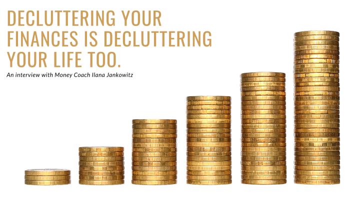Decluttering your finances is decluttering your life too. An interview with Money Coach Ilana Jankowitz