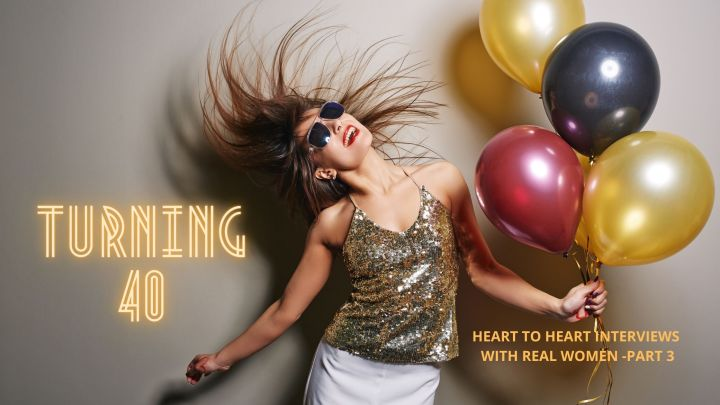 Turning 40! Heart to heart interviews with real women – PART3
