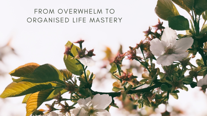 From overwhelm to organised life mastery in 5 simplesteps