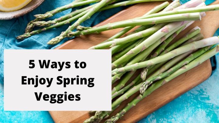 5 Ways to Enjoy SpringVegetables
