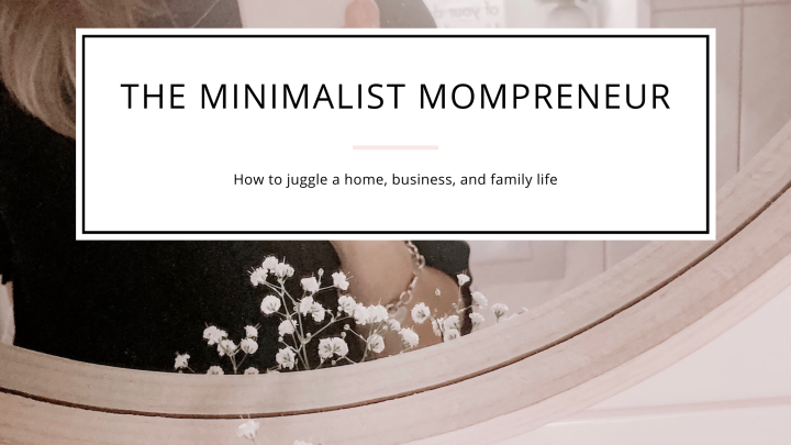 The Minimalist Mompreneur: how to juggle a home, business, and familylife.