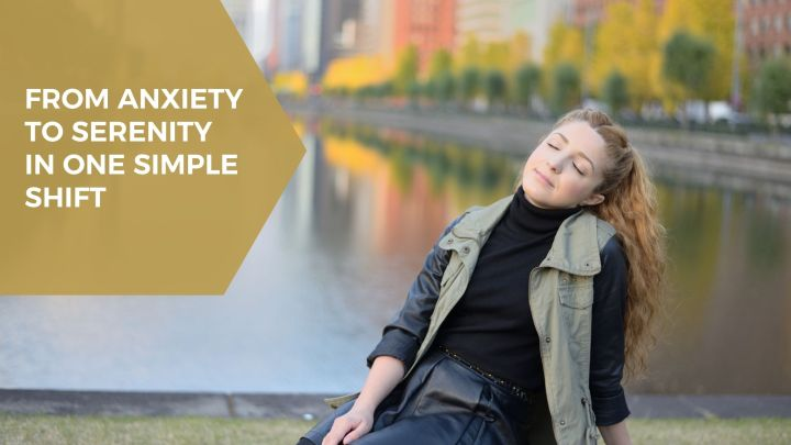 From Anxiety to Serenity in one simpleshift